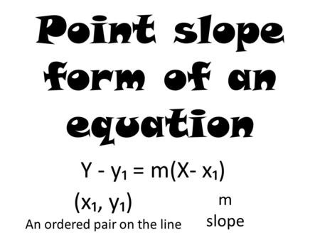Point slope form of an equation Y - y₁ = m(X- x₁) (x₁, y₁) An ordered pair on the line m slope.