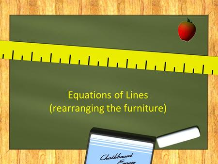 "Equations of Lines (rearranging the furniture). There are three different forms of the equation of a line. Two are for ""show"": slope-intercept equation."