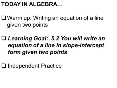 TODAY IN ALGEBRA…  Warm up: Writing an equation of a line given two points  Learning Goal: 5.2 You will write an equation of a line in slope-intercept.