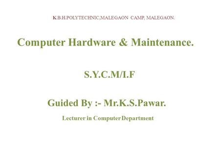 K.B.H.POLYTECHNIC,MALEGAON CAMP, MALEGAON. Computer Hardware & Maintenance. S.Y.C.M/I.F Guided By :- Mr.K.S.Pawar. Lecturer in Computer Department.