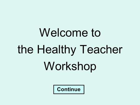 Welcome to the Healthy Teacher Workshop Continue.