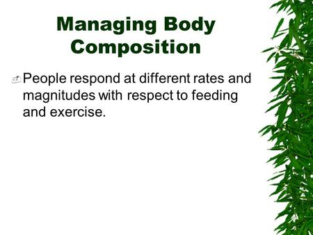 Managing Body Composition  People respond at different rates and magnitudes with respect to feeding and exercise.