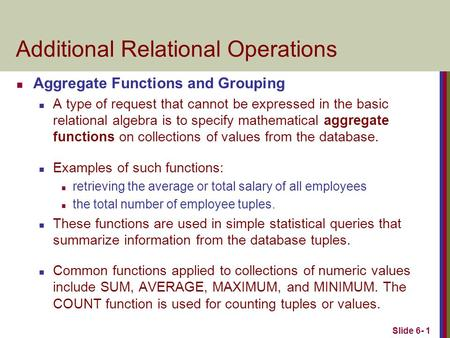 Slide 6- 1 Additional Relational Operations Aggregate Functions and Grouping A type of request that cannot be expressed in the basic relational algebra.