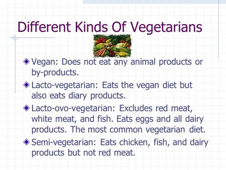 Different Kinds Of Vegetarians Vegan: Does not eat any animal products or by-products. Lacto-vegetarian: Eats the vegan diet but also eats diary products.