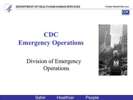 DEPARTMENT OF HEALTH AND HUMAN SERVICES Public Health Service Safer Healthier People CDC Emergency Operations Division of Emergency Operations.