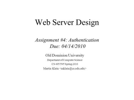 Web Server Design Assignment #4: Authentication Due: 04/14/2010 Old Dominion University Department of Computer Science CS 495/595 Spring 2010 Martin Klein.