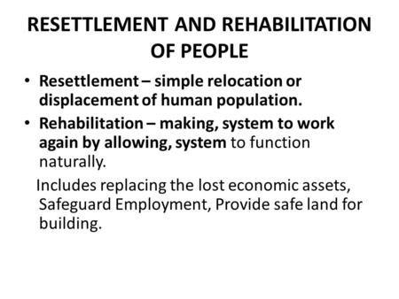 RESETTLEMENT AND REHABILITATION OF PEOPLE Resettlement – simple relocation or displacement of human population. Rehabilitation – making, system to work.
