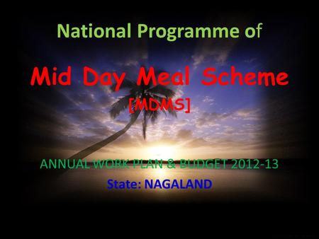 National Programme of Mid Day Meal Scheme [MDMS] ANNUAL WORK PLAN & BUDGET 2012-13 State: NAGALAND.