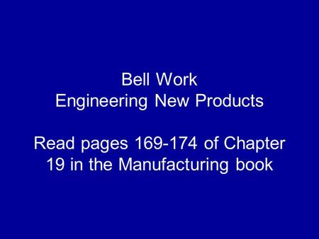Bell Work Engineering New Products Read pages 169-174 of Chapter 19 in the Manufacturing book.