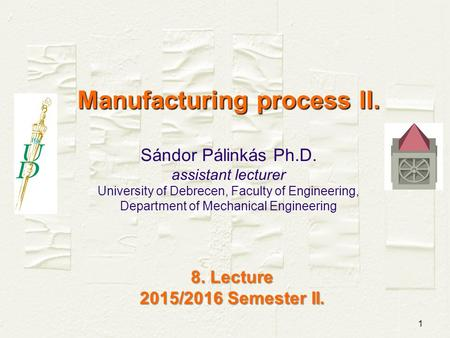 1 Manufacturing process II. Manufacturing process II. Sándor Pálinkás Ph.D. assistant lecturer University of Debrecen, Faculty of Engineering, Department.