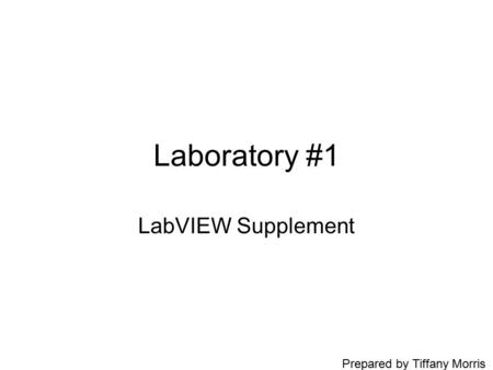 Laboratory #1 LabVIEW Supplement Prepared by Tiffany Morris.
