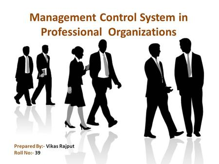 Prepared By:- Vikas Rajput Roll No:- 39 Management Control System in Professional Organizations.