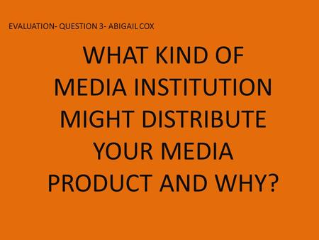 EVALUATION- QUESTION 3- ABIGAIL COX WHAT KIND OF MEDIA INSTITUTION MIGHT DISTRIBUTE YOUR MEDIA PRODUCT AND WHY?