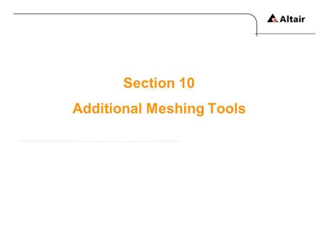 Section 10 Additional Meshing Tools. Copyright © 2010 Altair Engineering, Inc. All rights reserved.Altair Proprietary and Confidential Information Meshing.