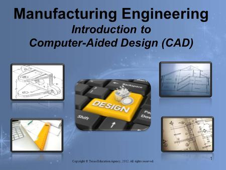 Manufacturing Engineering Introduction to Computer-Aided Design (CAD) Copyright © Texas Education Agency, 2012. All rights reserved. 1.