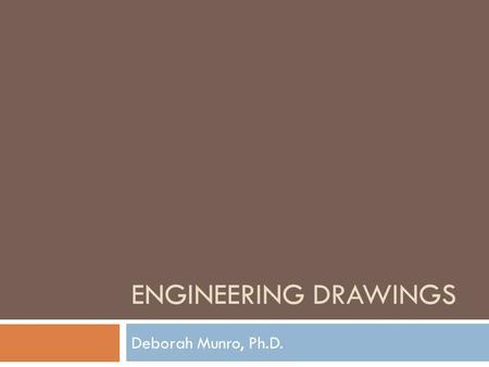 ENGINEERING DRAWINGS Deborah Munro, Ph.D.. What is a Sketch?  Provides visual information about a design  Usually isometric or perspective to give sense.