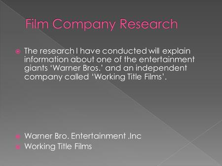  The research I have conducted will explain information about one of the entertainment giants 'Warner Bros.' and an independent company called 'Working.