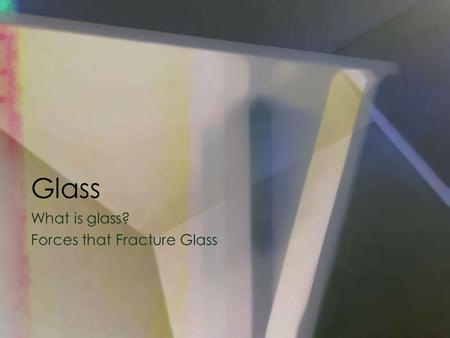 Glass What is glass? Forces that Fracture Glass. How Is Glass Used: Glass fragments can be used as evidence to help place a suspect at the scene of a.