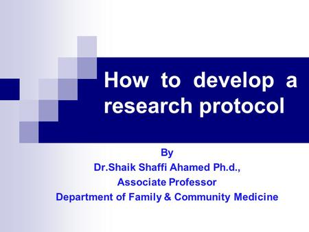 How to develop a research protocol By Dr.Shaik Shaffi Ahamed Ph.d., Associate Professor Department of Family & Community Medicine.