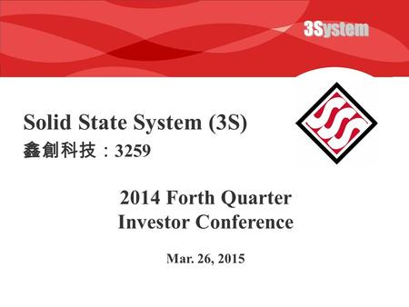 3System Solid State System (3S) 2014 Forth Quarter Investor Conference Mar. 26, 2015 鑫創科技: 3259.