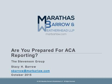 Are You Prepared For ACA Reporting? The Stevenson Group Stacy H. Barrow October 2015 © 2015 Marathas Barrow & Weatherhead LLP. All.