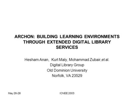 May 26-28ICNEE 2003 ARCHON: BUILDING LEARNING ENVIRONMENTS THROUGH EXTENDED DIGITAL LIBRARY SERVICES Hesham Anan, Kurt Maly, Mohammad Zubair,et al. Digital.