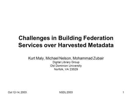 Oct 12-14, 2003NSDL 20031 Challenges in Building Federation Services over Harvested Metadata Kurt Maly, Michael Nelson, Mohammad Zubair Digital Library.