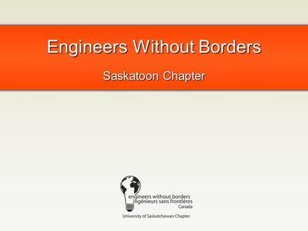 Engineers Without Borders Saskatoon Chapter. What is EWB? Human development organization: helping people in poverty through access to technology Chapters.