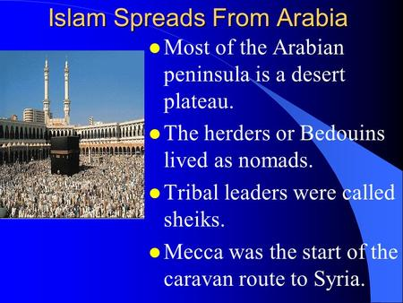 Islam Spreads From Arabia l Most of the Arabian peninsula is a desert plateau. l The herders or Bedouins lived as nomads. l Tribal leaders were called.