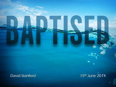 David Stanford15 th June 2014. Introduction Origin of Baptism.