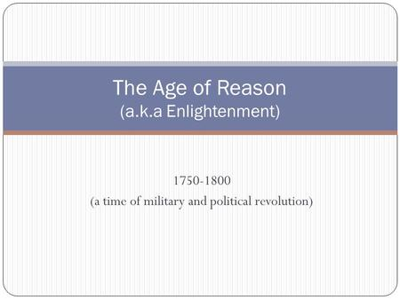 1750-1800 (a time of military and political revolution) The Age of Reason (a.k.a Enlightenment)