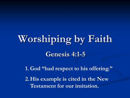 "Worshiping by Faith Genesis 4:1-5 1.God ""had respect to his offering."" 2.His example is cited in the New Testament for our imitation."