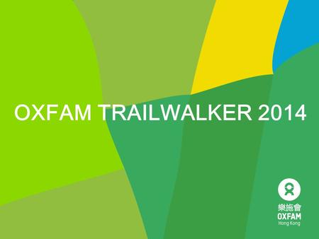 OXFAM TRAILWALKER 2014. 2014 Theme 3 Dear friends, I and my teammates (Team No.: XXXX) will take part in Oxfam Trailwalker 2014 on 14-16 November which.