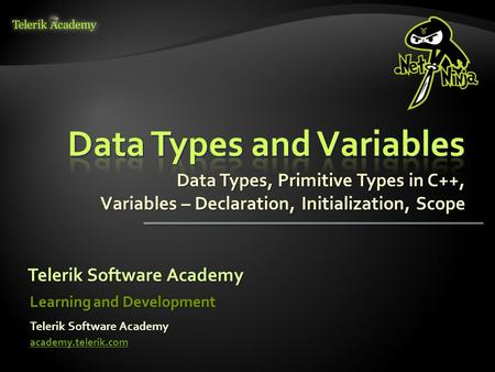 Data Types, Primitive Types in C++, Variables – Declaration, Initialization, Scope Telerik Software Academy academy.telerik.com Learning and Development.