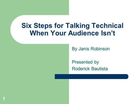 1 Six Steps for Talking Technical When Your Audience Isn't By Janis Robinson Presented by Roderick Bautista.