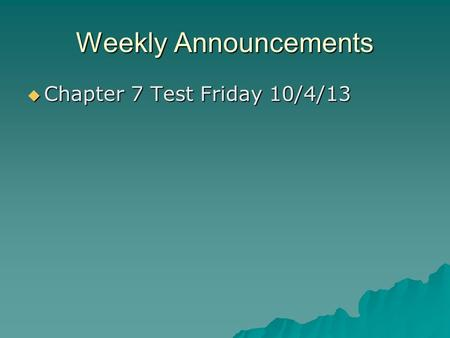 Weekly Announcements  Chapter 7 Test Friday 10/4/13.