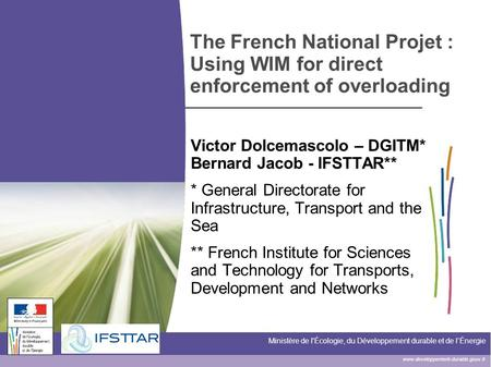 Www.developpement-durable.gouv.fr Ministère de l'Écologie, du Développement durable et de l'Énergie The French National Projet : Using WIM for direct enforcement.