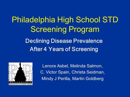 Philadelphia High School STD Screening Program Declining Disease Prevalence After 4 Years of Screening Lenore Asbel, Melinda Salmon, C. Victor Spain, Christa.