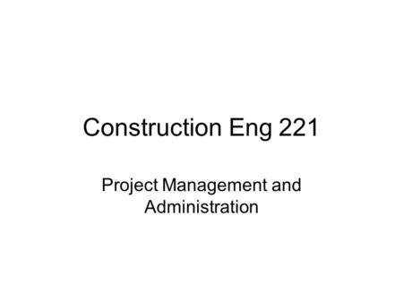Construction Eng 221 Project Management and Administration.