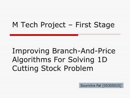 M Tech Project – First Stage Improving Branch-And-Price Algorithms For Solving 1D Cutting Stock Problem Soumitra Pal [05305015]