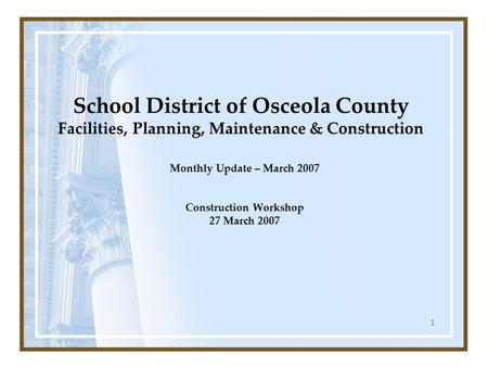 1 School District of Osceola County Facilities, Planning, Maintenance & Construction Monthly Update – March 2007 Construction Workshop 27 March 2007.
