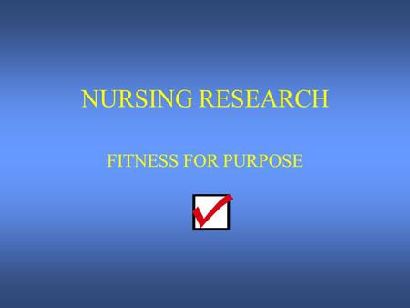NURSING RESEARCH FITNESS FOR PURPOSE. TYPES OF RESEARCH 1. Aim of research study: To measure how effective foam swabs are at removing dental plaque when.