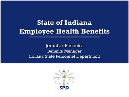 State of Indiana Employee Health Benefits Jennifer Peschke Benefits Manager Indiana State Personnel Department.