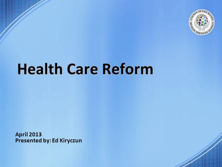 April 2013 Presented by: Ed Kiryczun Health Care Reform.