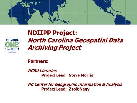 NDIIPP Project: North Carolina Geospatial Data Archiving Project Partners: NCSU Libraries Project Lead: Steve Morris NC Center for Geographic Information.