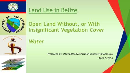Open Land Without, or With Insignificant Vegetation Cover Water Presented By: Marvin Moody/Christian Windsor/Rafael Lima April 7, 2014 Land Use in Belize.