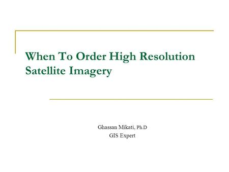 When To Order High Resolution Satellite Imagery Ghassan Mikati, Ph.D GIS Expert.