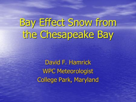 Bay Effect Snow from the Chesapeake Bay David F. Hamrick WPC Meteorologist College Park, Maryland.