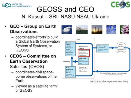 GEOSS and CEO N. Kussul – SRI- NASU-NSAU Ukraine GEO – Group on Earth Observations –coordinates efforts to build a Global Earth Observation System of Systems,