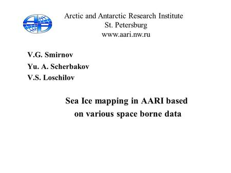 V.G. Smirnov Yu. A. Scherbakov V.S. Loschilov Sea Ice mapping in AARI based on various space borne data Arctic and Antarctic Research Institute St. Petersburg.